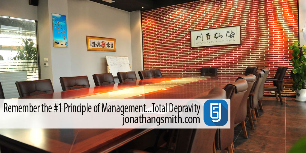 Remember the #1 Principle of Management…Total Depravity