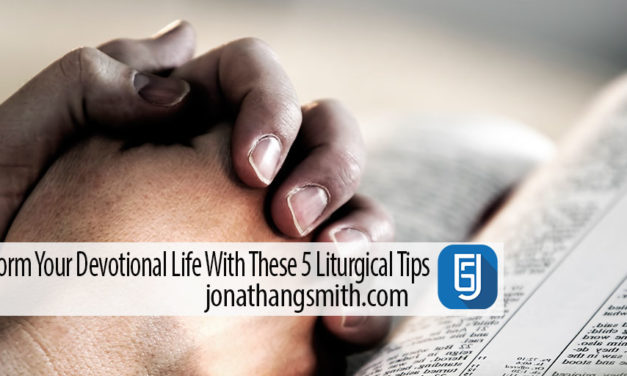 Transform Your Devotional Life With These 5 Liturgical Tips