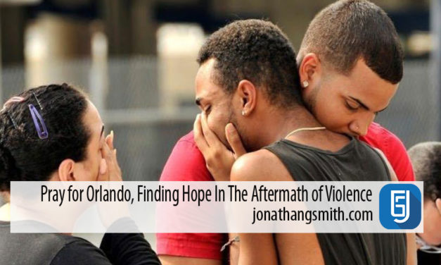 Pray for Orlando, Finding Hope In The Aftermath of Violence