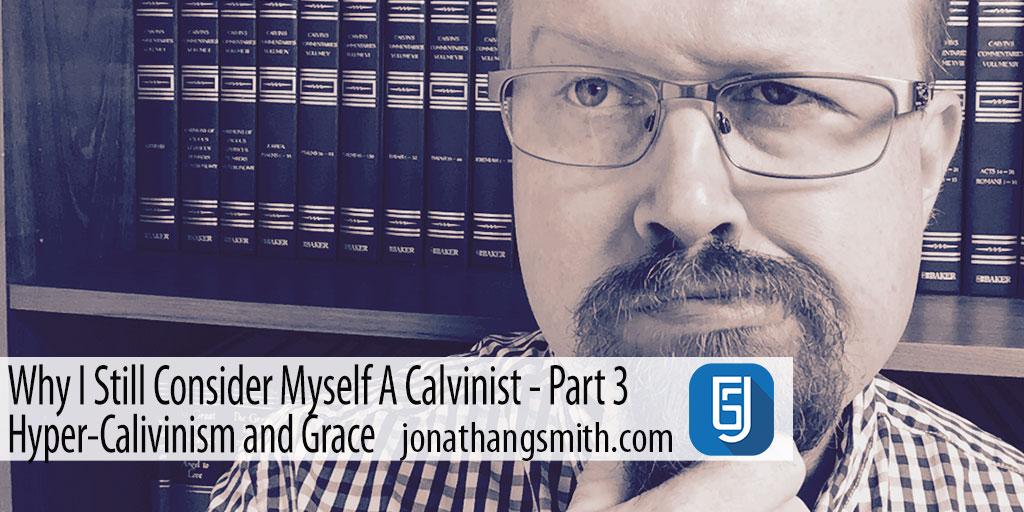 Why I Still Consider Myself A Calvinist Part 3 – Hyper-Calvinism and Grace
