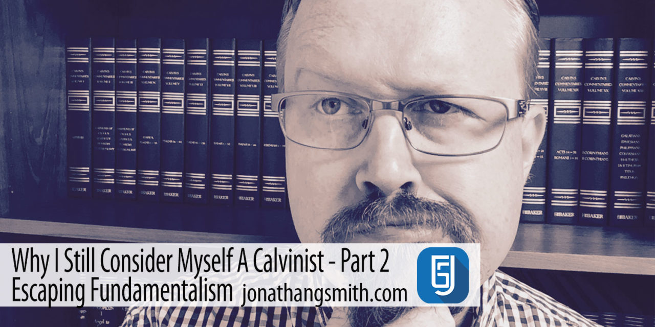 Why I Still Consider Myself A Calvinist Part 2 – Escaping Fundamentalism