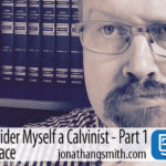 Why I Still Consider Myself a Calvinist, Part 1 – A Journey In Grace