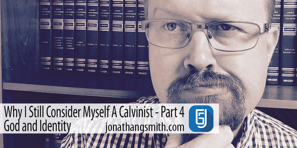 Why I Still Consider Myself A Calvinist? God and Identity Part 4